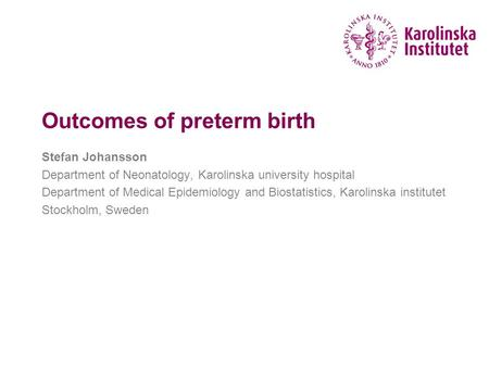 Outcomes of preterm birth Stefan Johansson Department of Neonatology, Karolinska university hospital Department of Medical Epidemiology and Biostatistics,