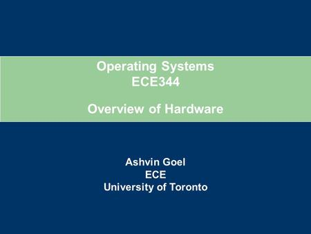 Operating Systems ECE344 Ashvin Goel ECE University of Toronto Overview of Hardware.