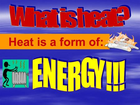 Heat is a form of:. Everything in the universe has heat energy! Your BODY, your CAR…even ICE!