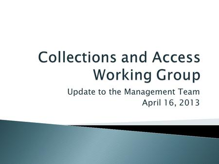 Update to the Management Team April 16, 2013. The Collections and Access Working Group (CAWG) ensures that Libraries resources dedicated to developing.