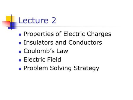 Lecture 2 Properties of Electric Charges Insulators and Conductors Coulomb's Law Electric Field Problem Solving Strategy.