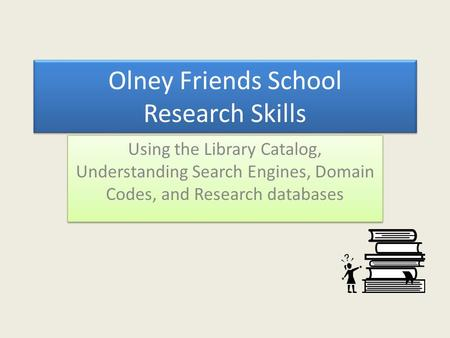 Olney Friends School Research Skills Using the Library Catalog, Understanding Search Engines, Domain Codes, and Research databases.