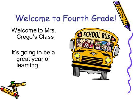 Welcome to Fourth Grade! Welcome to Mrs. Crego's Class It's going to be a great year of learning !