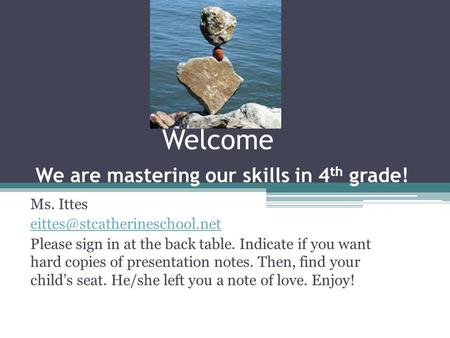 Welcome We are mastering our skills in 4 th grade! Ms. Ittes Please sign in at the back table. Indicate if you want hard copies.