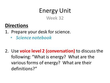 "Energy Unit Week 32 Directions 1.Prepare your desk for science. Science notebook 2.Use voice level 2 (conversation) to discuss the following: ""What is."