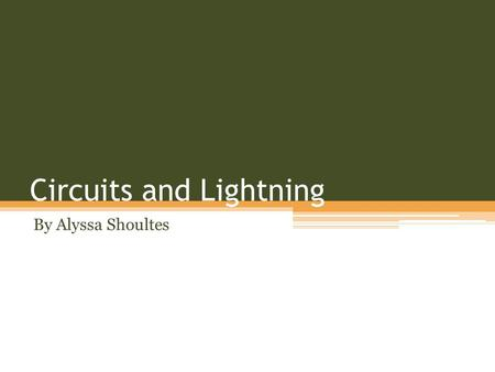 Circuits and Lightning By Alyssa Shoultes. This small piece will explain how lightning is formed and how a ground works.