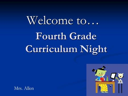 Fourth Grade Curriculum Night Welcome to… Mrs. Allen.