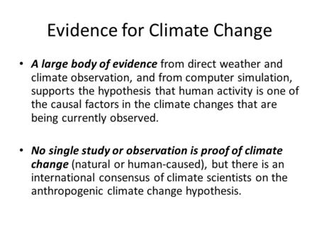 Evidence for Climate Change A large body of evidence from direct weather and climate observation, and from computer simulation, supports the hypothesis.