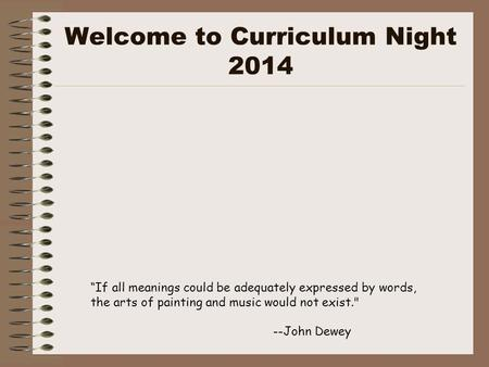 "Welcome to Curriculum Night 2014 ""If all meanings could be adequately expressed by words, the arts of painting and music would not exist. --John Dewey."