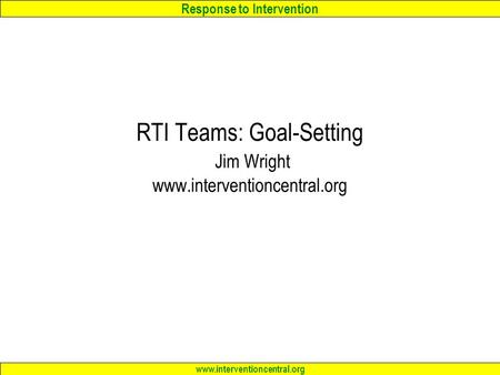 Response to Intervention www.interventioncentral.org RTI Teams: Goal-Setting Jim Wright www.interventioncentral.org.
