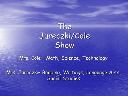The Jureczki/Cole Show Mrs. Cole – Math, Science, Technology Mrs. Jureczki– Reading, Writings, Language Arts, Social Studies.