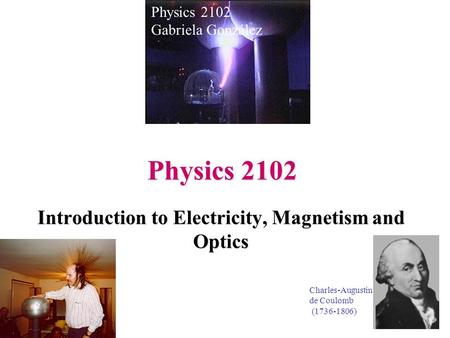 Physics 2102 Introduction to Electricity, Magnetism and Optics Physics 2102 Gabriela González Charles-Augustin de Coulomb (1736-1806)