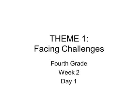 THEME 1: Facing Challenges Fourth Grade Week 2 Day 1.