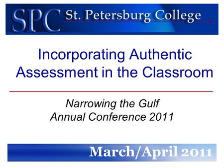 Incorporating Authentic Assessment in the Classroom Narrowing the Gulf Annual Conference 2011 March/April 2011.