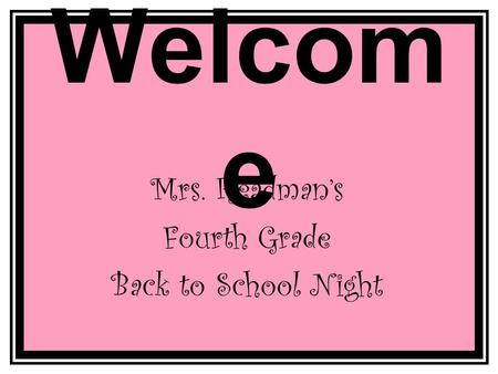 Welcom e Mrs. Readman's Fourth Grade Back to School Night.