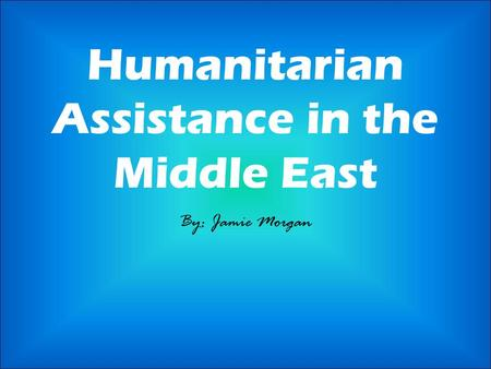 Humanitarian Assistance in the Middle East By: Jamie Morgan.