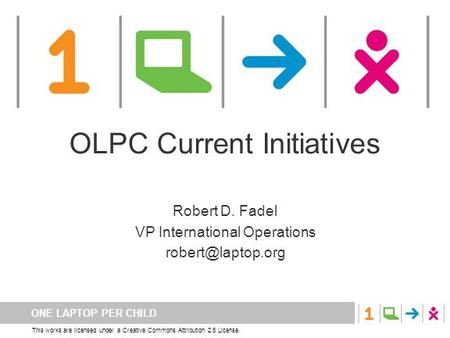 ONE LAPTOP PER CHILD This works are licensed under a Creative Commons Attribution 2.5 License. OLPC Current Initiatives Robert D. Fadel VP International.