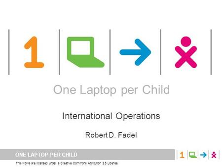 ONE LAPTOP PER CHILD This works are licensed under a Creative Commons Attribution 2.5 License. One Laptop per Child International Operations Robert D.