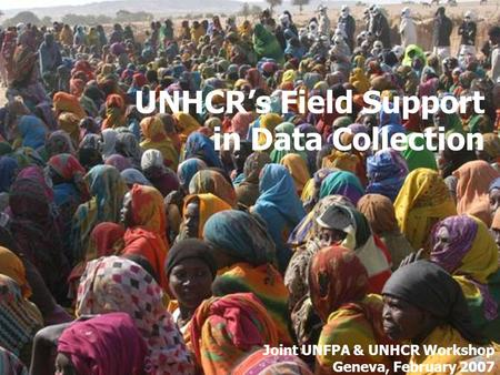 UNHCR's Field Support in Data Collection Joint UNFPA & UNHCR Workshop Geneva, February 2007.