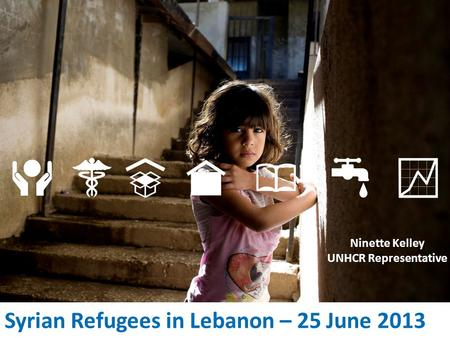Syrian Refugees in Lebanon – 25 June 2013 Ninette Kelley UNHCR Representative.