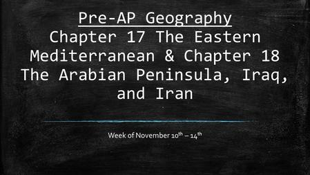 Pre-AP Geography Chapter 17 The Eastern Mediterranean & Chapter 18 The Arabian Peninsula, Iraq, and Iran Week of November 10th – 14th.