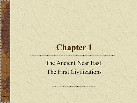 Chapter 1 The Ancient Near East: The First Civilizations.