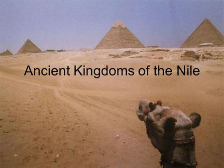 Ancient Kingdoms of the Nile. Objectives Summarize how geography affected the development of Egyptian culture Explain the importance of pharaohs, pyramids,