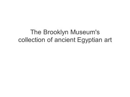 The Brooklyn Museum's collection of ancient Egyptian art.