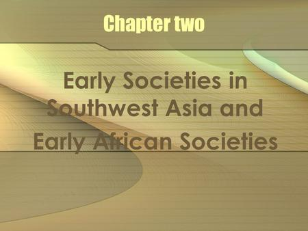 Chapter two Early Societies in Southwest Asia and Early African Societies.