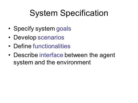 System Specification Specify system goals Develop scenarios Define functionalities Describe interface between the agent system and the environment.