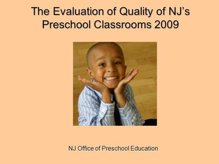 The Evaluation of Quality of NJ's Preschool Classrooms 2009 NJ Office of Preschool Education.