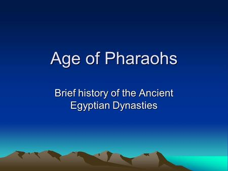 Age of Pharaohs Brief history of the Ancient Egyptian Dynasties.