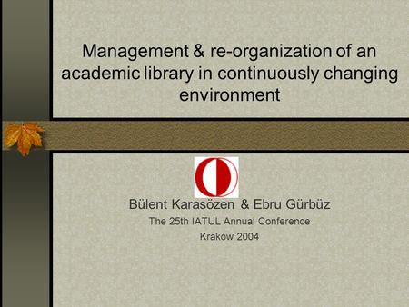 Management & re-organization of an academic library in continuously changing environment Bülent Karasözen & Ebru Gürbüz The 25th IATUL Annual Conference.