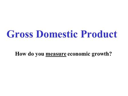 Gross Domestic Product How do you measure economic growth?