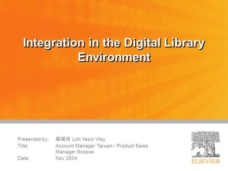 Integration in the Digital Library Environment Presented by: 羅耀煒 Loh Yeow Wey Title:Account Manager Taiwan / Product Sales Manager Scopus Date: Nov 2004.