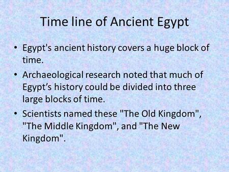 Time line of Ancient Egypt Egypt's ancient history covers a huge block of time. Archaeological research noted that much of Egypt's history could be divided.
