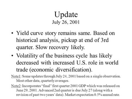 Update July 26, 2001 Yield curve story remains same. Based on historical analysis, pickup at end of 3rd quarter. Slow recovery likely. Volatility of the.