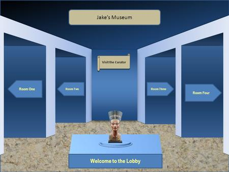 Museum Entrance Welcome to the Lobby Room One Room Two Room Four Room Three Jake's Museum Visit the Curator.
