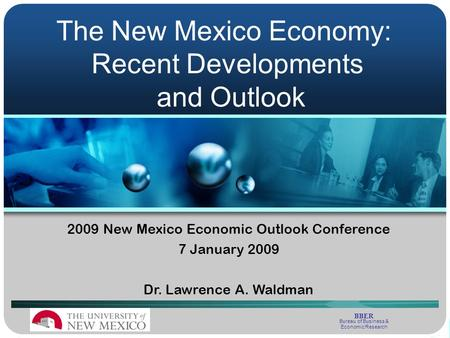2009 New Mexico Economic Outlook Conference 7 January 2009 Dr. Lawrence A. Waldman The New Mexico Economy: Recent Developments and Outlook BBER Bureau.