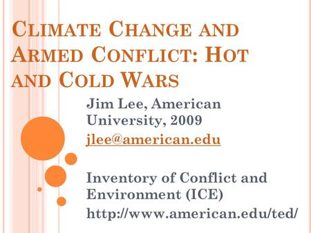 C LIMATE C HANGE AND A RMED C ONFLICT : H OT AND C OLD W ARS Jim Lee, American University, 2009 Inventory of Conflict and Environment.