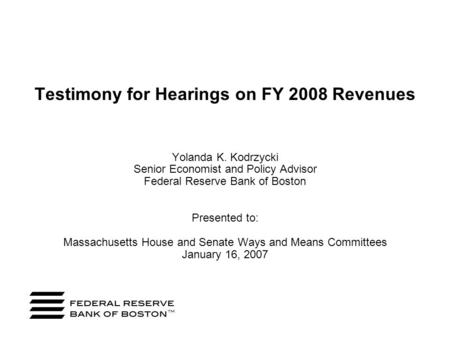 Testimony for Hearings on FY 2008 Revenues Yolanda K. Kodrzycki Senior Economist and Policy Advisor Federal Reserve Bank of Boston Presented to: Massachusetts.