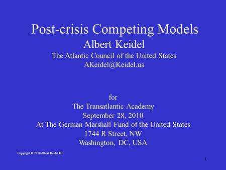 1 Post-crisis Competing Models Albert Keidel The Atlantic Council of the United States for The Transatlantic Academy September 28, 2010.