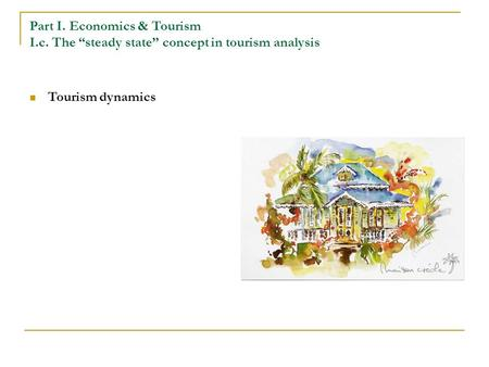 "Part I. Economics & Tourism I.c. The ""steady state"" concept in tourism analysis Tourism dynamics."