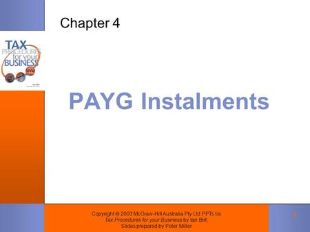 Copyright  2003 McGraw-Hill Australia Pty Ltd PPTs t/a Tax Procedures for your Business by Ian Birt, Slides prepared by Peter Miller 1 PAYG Instalments.