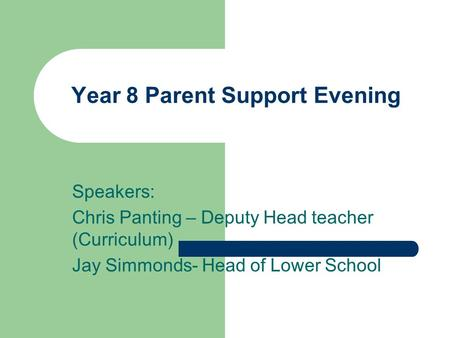 Year 8 Parent Support Evening Speakers: Chris Panting – Deputy Head teacher (Curriculum) Jay Simmonds- Head of Lower School.