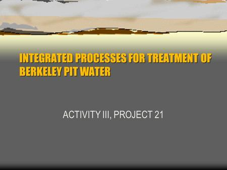 INTEGRATED PROCESSES FOR TREATMENT OF BERKELEY PIT WATER ACTIVITY III, PROJECT 21.