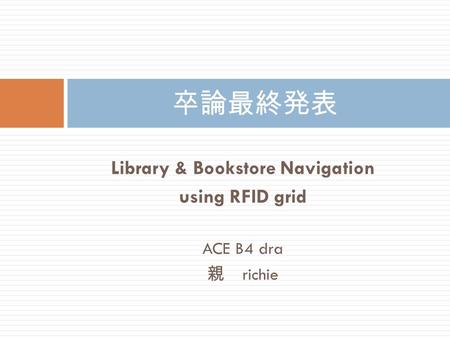 Library & Bookstore Navigation using RFID grid ACE B4 dra 親 richie 卒論最終発表.