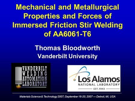 Materials Science & Technology 2007; September 16-20, 2007 — Detroit, MI, USA Mechanical and Metallurgical Properties and Forces of Immersed Friction Stir.