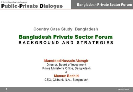PARIS - FEB2006 Bangladesh Private Sector Forum 1 Mamdood Hossain Alamgir Director, Board of Investment Prime Minister's Office, Bangladesh & Mamun Rashid.