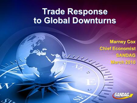 Trade Response to Global Downturns Marney Cox Chief Economist SANDAG March 2010 Marney Cox Chief Economist SANDAG March 2010.